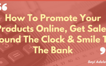 How To Promote Your Products Online, Get Sales Round The Clock & Smile To The Bank. (Part 1)